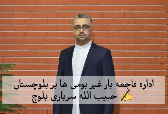 اداره فاجعه بار غیر بومی ها بر بلوچستان , حبیب الله سربازی بلوچ